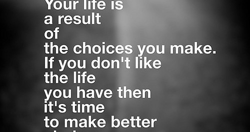 Quote: Your life is a result of the choices you make. If you don't like the life you have then it's time to make better choices